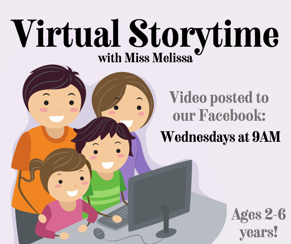 Virtual Storytime with Miss Melissa.  Video posted to Facebook on Wednesdays at 9:00 am.  Suggested for ages 2 to 6 years old.